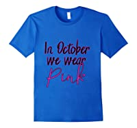 In October We Wear Pink Breast Cancer Awareness Month T Shirt Royal Blue