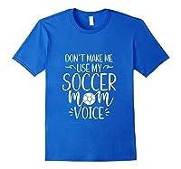 Don T Make Me Use My Soccer Mom Voice Goalie Mama Gift Shirts Royal Blue