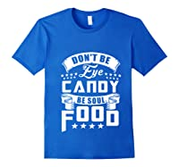 Funny Gift T Shirt Don T Be Eye Candy Be Soul Food Pullover Royal Blue