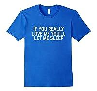 If You Really Love Me You'll Let Me Sleep T-shirt Royal Blue