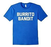Burrito Bandit T Shirt Funny Saying Sarcastic Novelty Humor Royal Blue