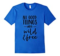All Good Things Are Wild And Free Shirts Royal Blue
