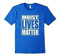 Moist Lives Matter Most Hated Word Moist Funny T-shirt Royal Blue