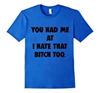 You Had Me At I Hate That Bitch Too Shirts Royal Blue