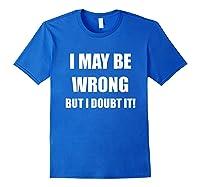I May Be Wrong But I Doubt It Shirt Royal Blue