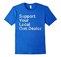 Support Your Local Gun Dealer Love Second Adt Shirts Royal Blue