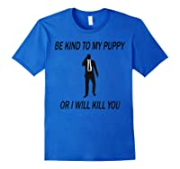 Be Kind To My Puppy Or I Ll Kill You John Dog Lover T Shirt Royal Blue