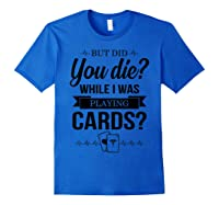 But Did You Die While I Was Playing Cards Tshirt For Nurse Royal Blue