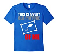 This Is A Very Old Picture Of Me Shirt Funny Gift Idea Royal Blue