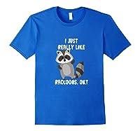 I Just Really Like Raccoons Ok Raccoon Lover Gift Tshirt Royal Blue