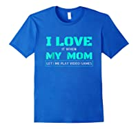 Love T When My Mom Lets Me Play Video Games Shirts Royal Blue