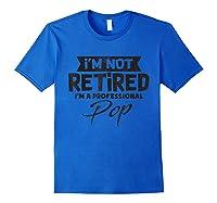I'm Not Retired Im A Professional Pop T-shirt Royal Blue