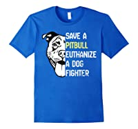 Save A Pitbull Euthanize A Dog Fighter Cool Shirts Royal Blue
