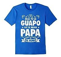 Deja Tu Lo Guapo Soy El Mejor Papa Del Mundo T Shirt Royal Blue