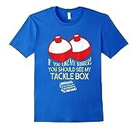 If You Like Bobbers See My Tackle Box Funny Fishing Shirts Royal Blue