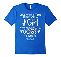 Once Upon A Time There Was A Girl Who Really Loved Dogs Gift Shirts Royal Blue
