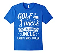 Golf Uncle Just Like A Normal Uncle Except Much Cooler Shirt Royal Blue