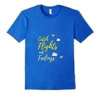 Catch Flights Not Feelings Love Travel Funny Shirts Royal Blue
