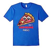 I'm A Supreme Friend - Funny Pizza Pun Shirt Royal Blue