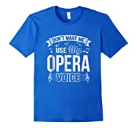 Funny Don't Make Me Use My Opera Voice Theater Shirts Royal Blue