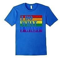 Do What Want Lgbt Gay Lesbian Rainbow Pride Gifts Shirts Royal Blue