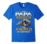 Ser Papa Es Un Honor Ser Abuelo No Tiene Precio Shirts Royal Blue