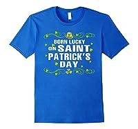 Born Lucky On Saint Patrick S Day Birthday T Shirt Royal Blue