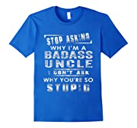 Stop Asking Why I'm A Badass Uncle I Don't Ask Why Shirts Royal Blue