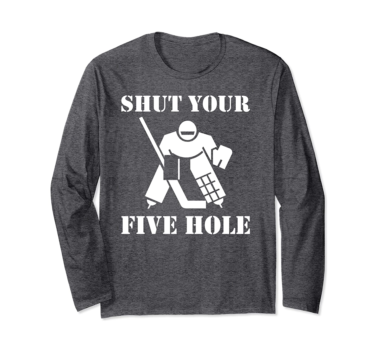 Shut Your Five Hole – Funny gift for Ice Hockey Goalie Long Sleeve T-Shirt