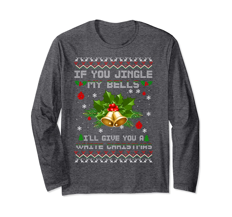 If You Jingle my Bells I'll Give You A White Christmas Xmas Long Sleeve T-Shirt