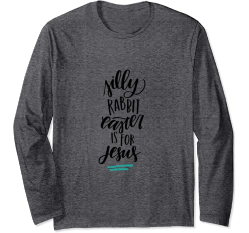 Silly Rabbit Easter Is For Jesus Bunny Eggs Holiday Long Sleeve T Shirt