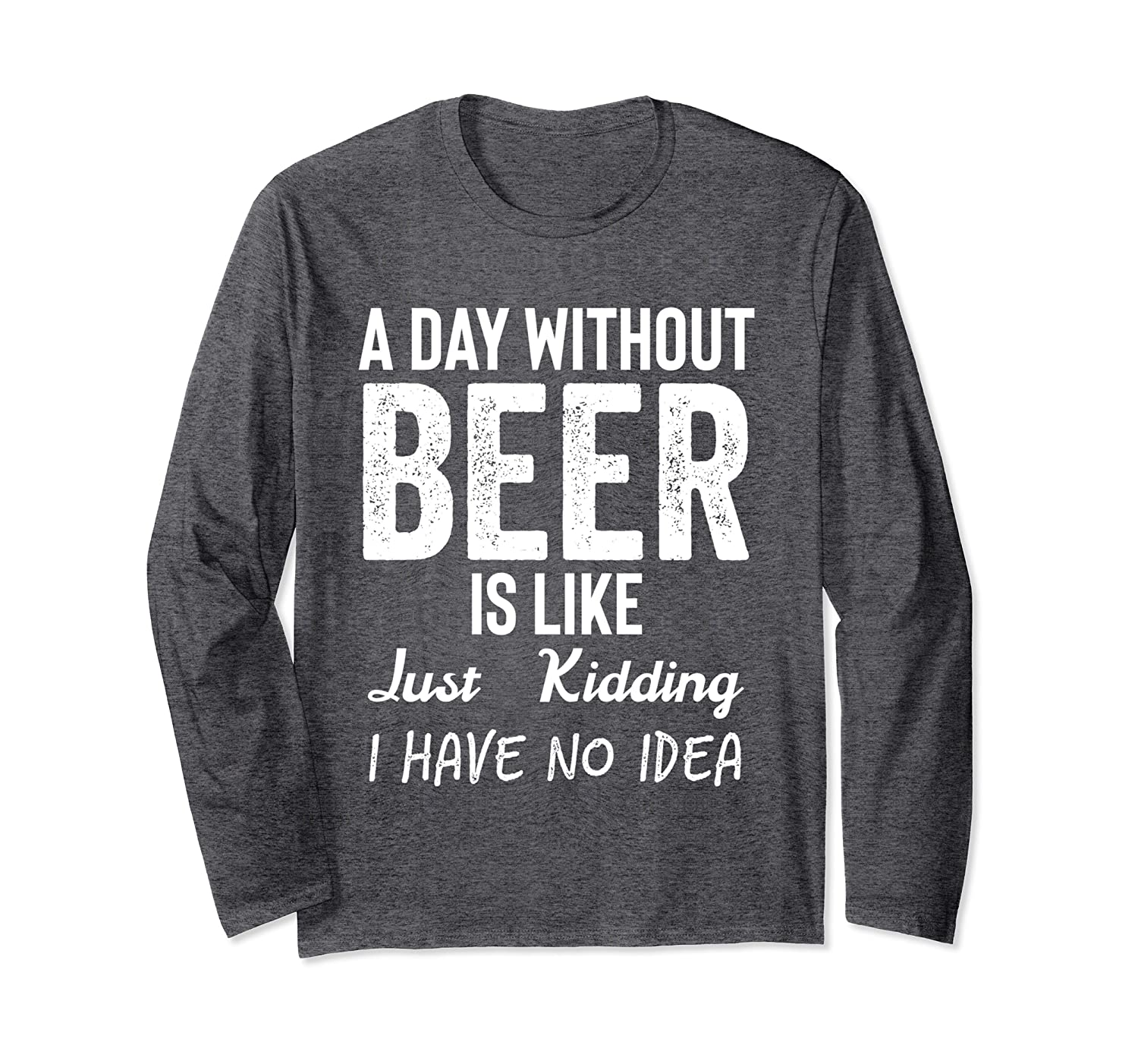 A Day Without Beer is Like Just Kidding I Have No Idea Shirt Long Sleeve T-Shirt-TH