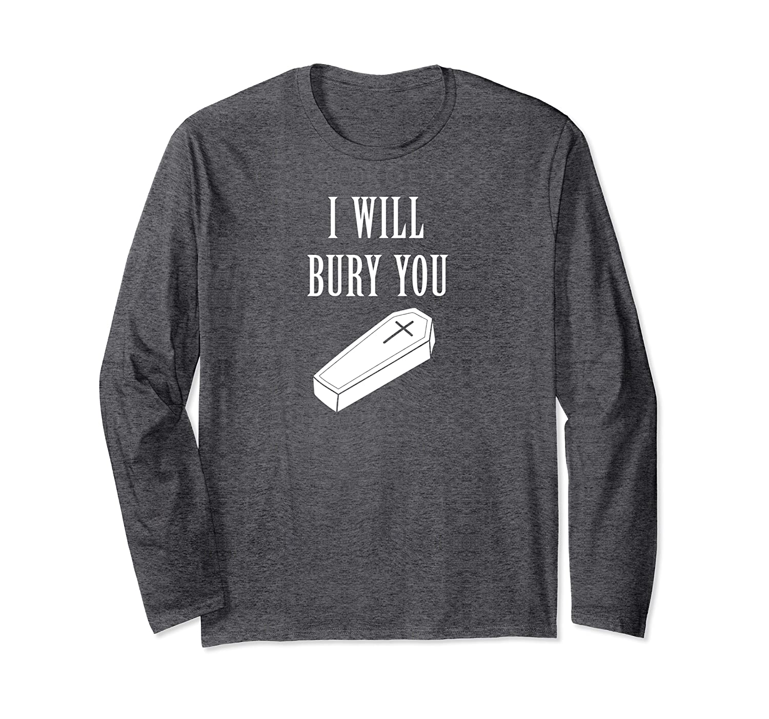 I Will Bury You funny funeral home mortician mortuary Long Sleeve T-Shirt