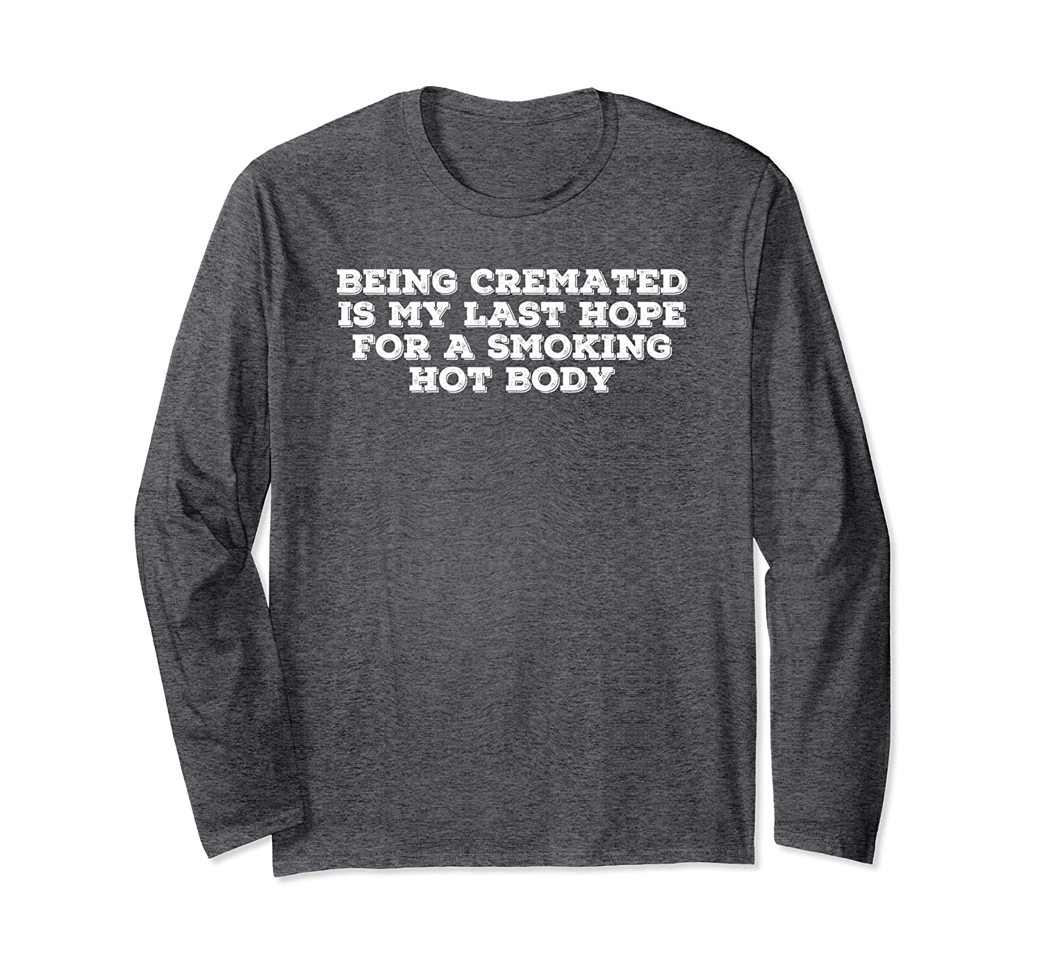 BEING CREMATED LAST HOPE FOR SMOKING HOT BODY Funny Gift Long Sleeve T-Shirt-Awarplus