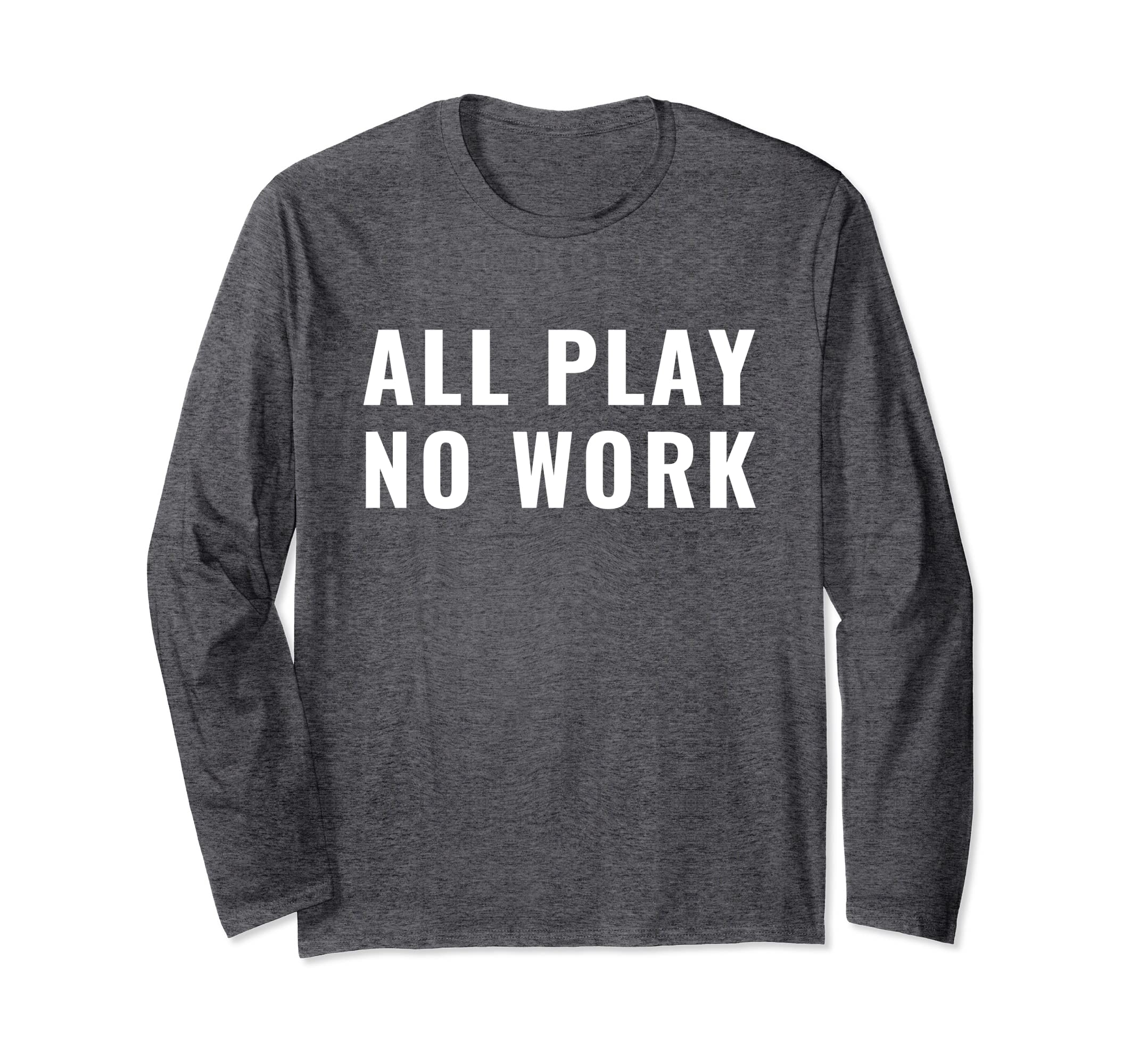 All Play No Work Funny Long Sleeve Shirt-Awarplus