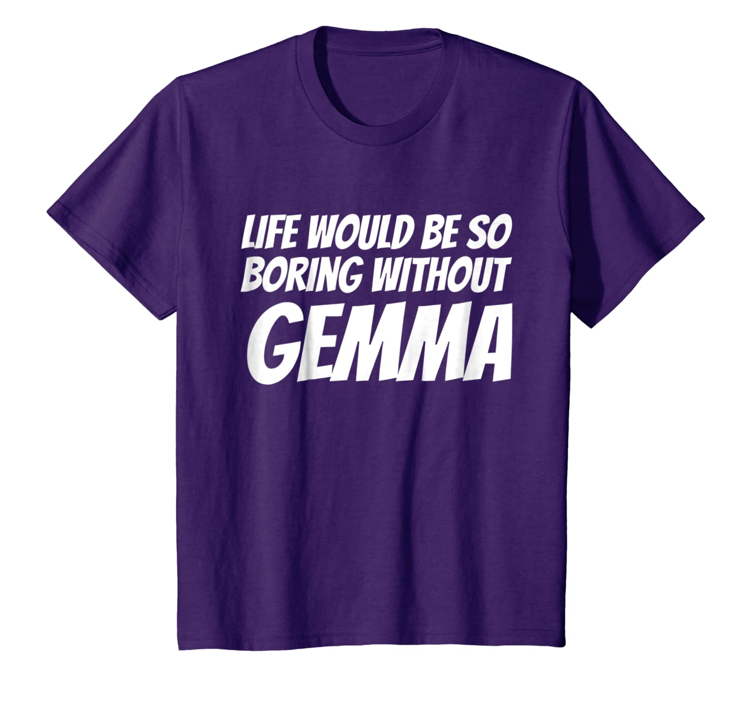 Life Would Be So Boring Without Gemma T-shirt