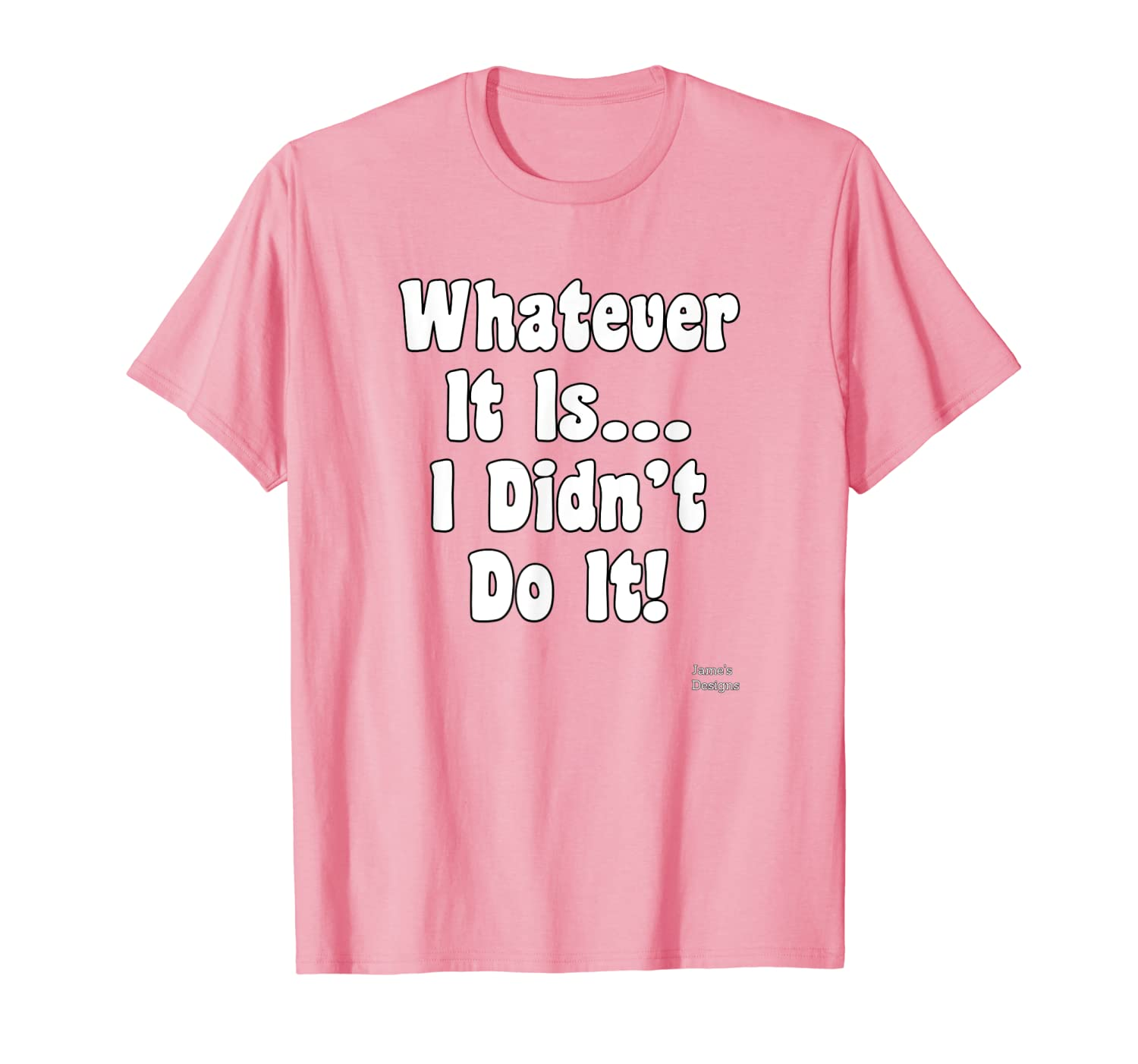 Jame's Designs: Whatever It Is I Didn't Do It Funny Saying T-Shirt