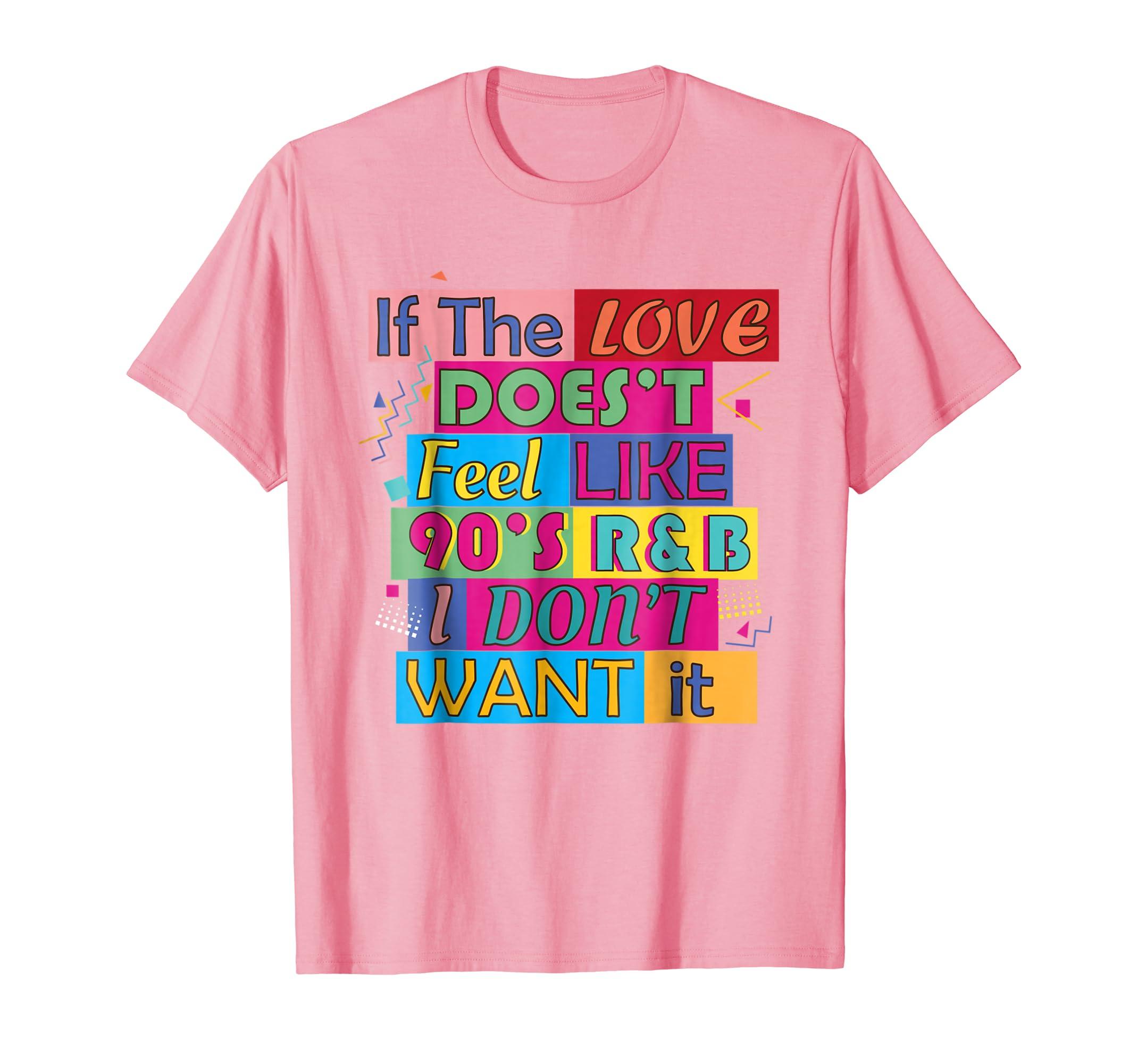 193a023496a0e If The Love Doesnt Feel Like 90s R B I Don t Want It T Shirt ...