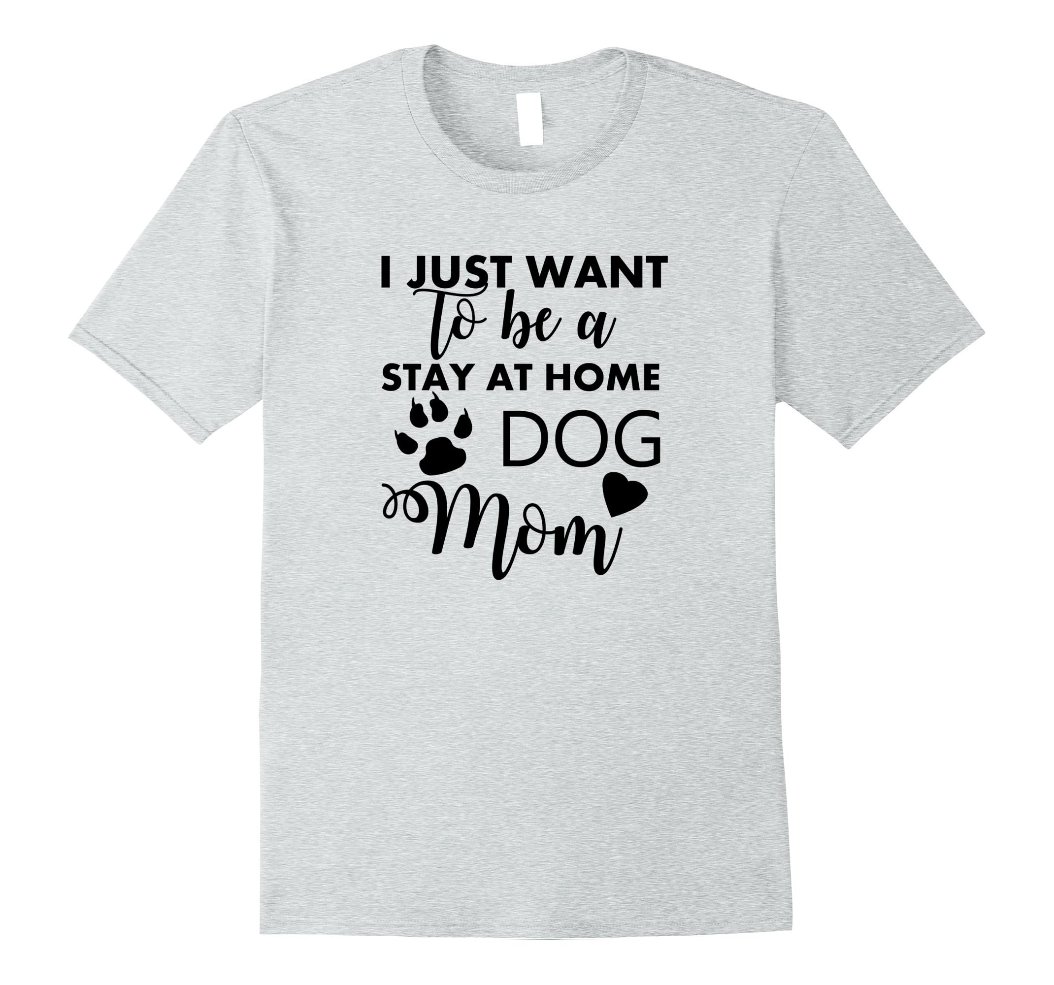 I Just Want To Be A Stay At Home Dog Mom T-Shirt-RT