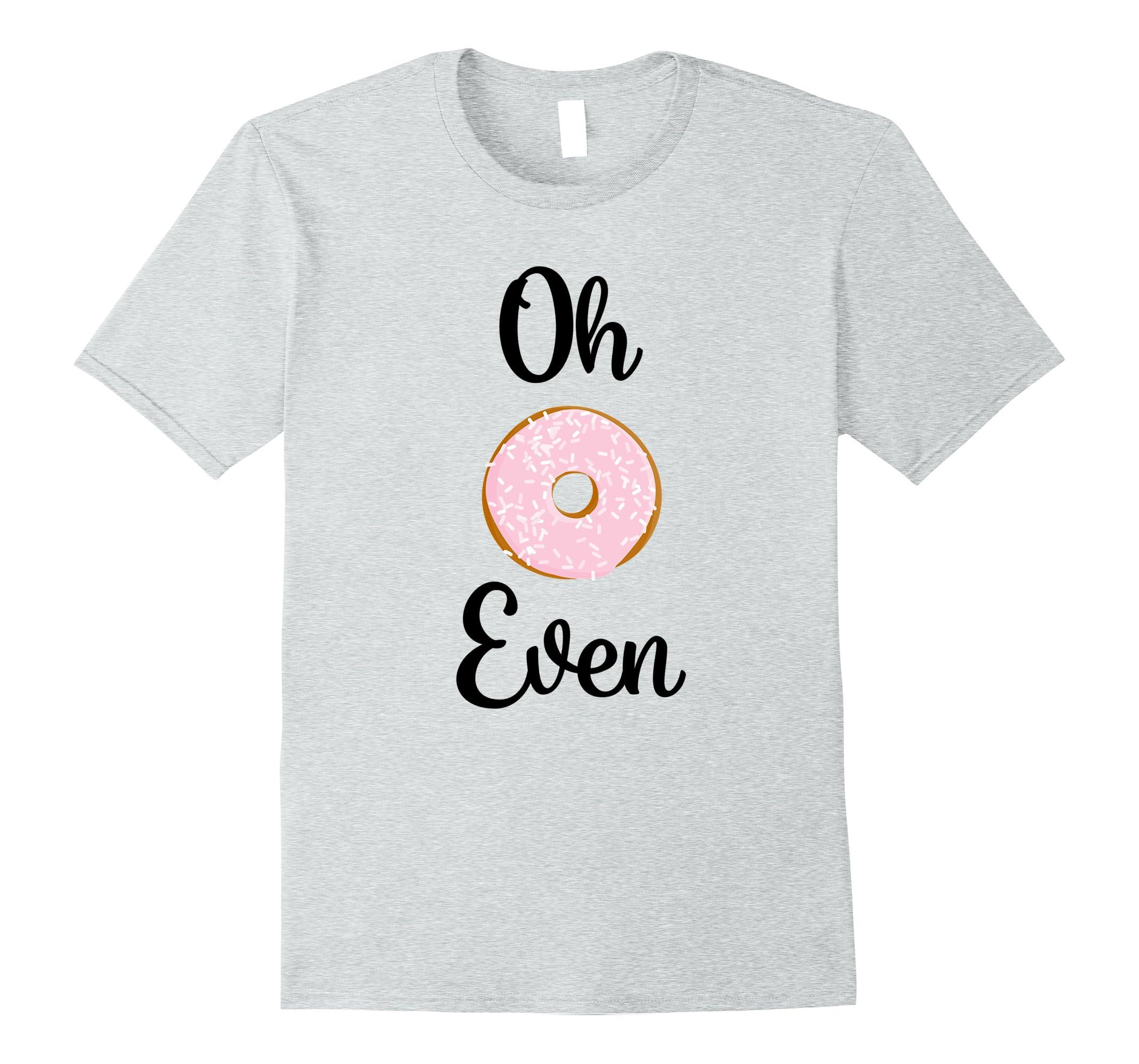 eb189ed57 Oh Donut Do Not Even Tee Shirt T-Shirt Mama Honey-ah my shirt one ...