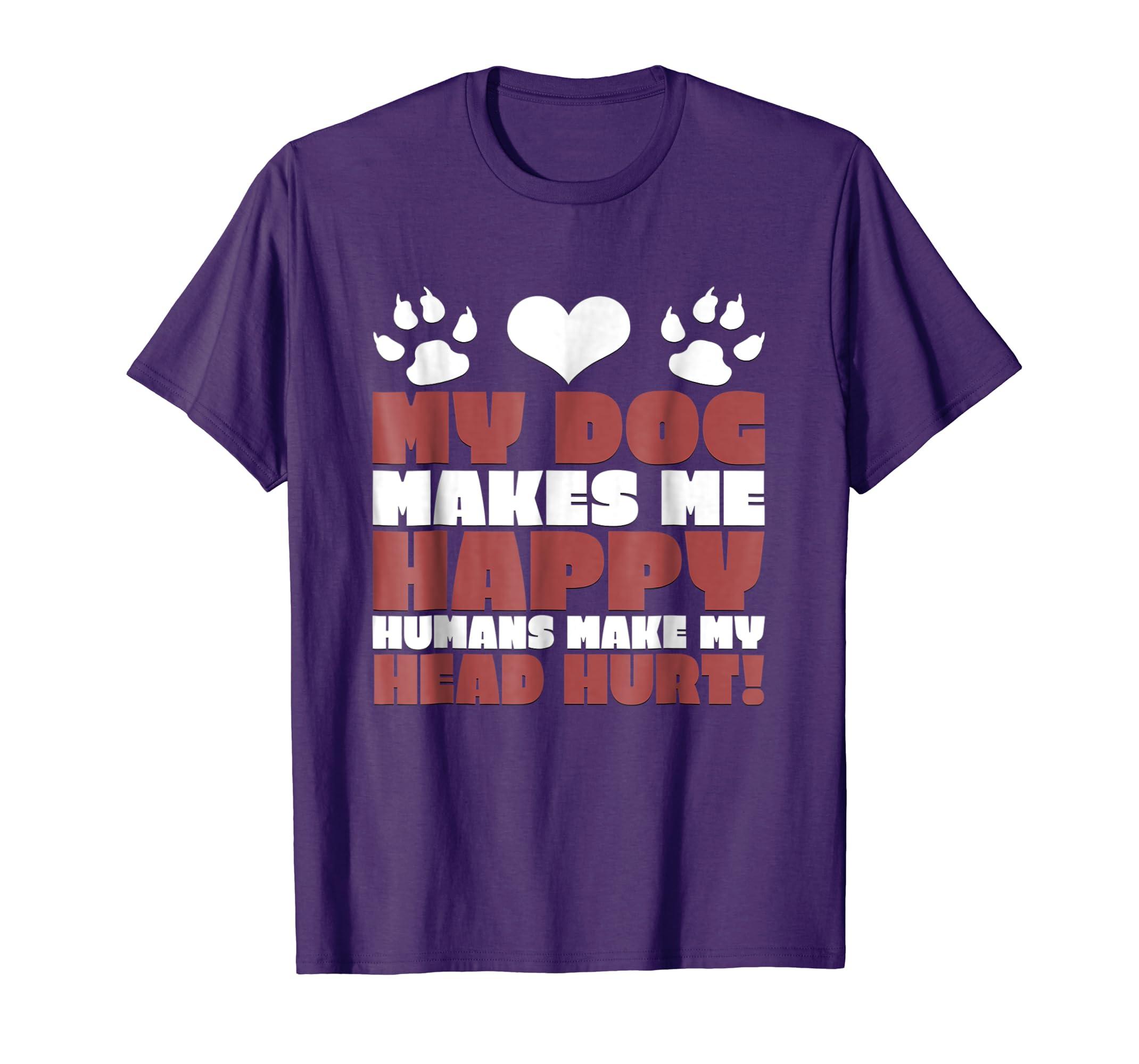 My Dog Makes Me Happy Humans Make My Head Hurt Funny T-Shirt-AZP