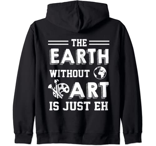 The Earth Without Art Is Just Eh Funny Artist Painter Gift Zip Hoodie