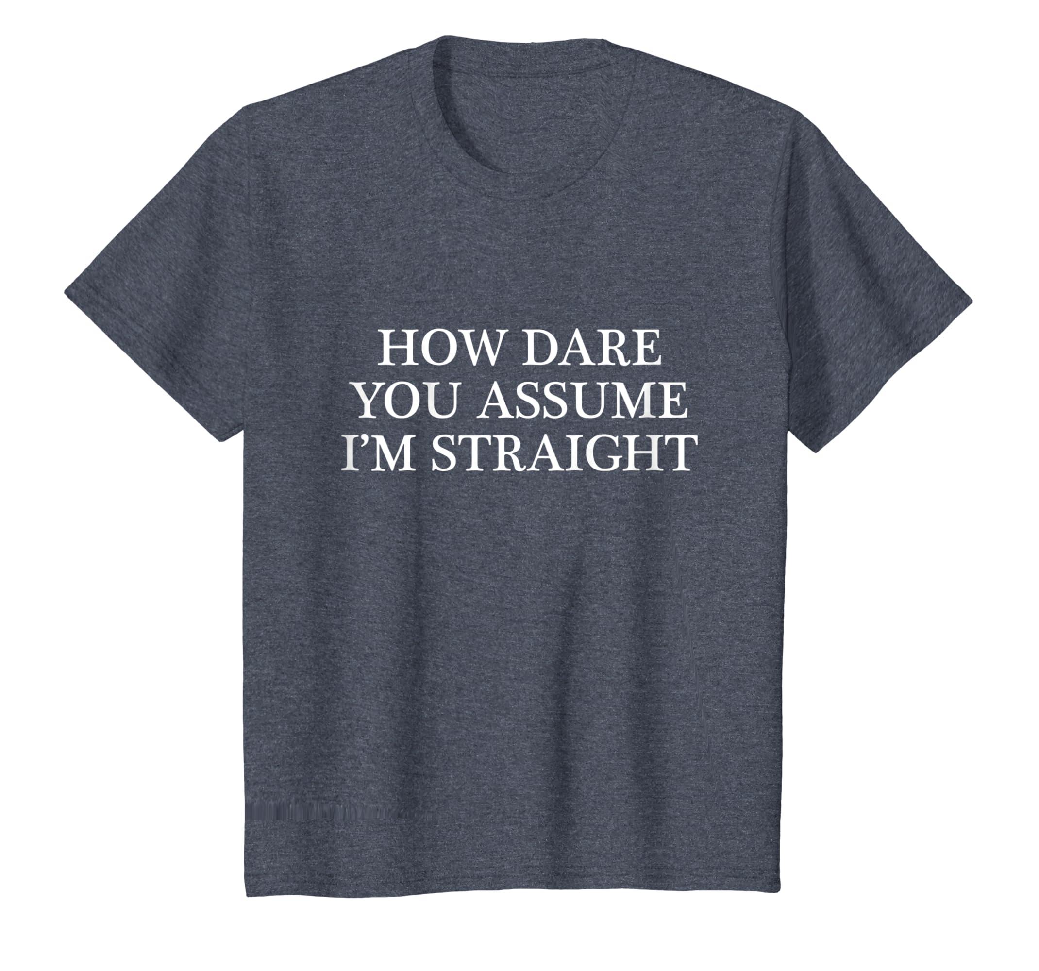 c68a2c8e Amazon.com: How DARE you Assume I'm STRAIGHT - T-Shirt | Funny Gay LGBTQ:  Clothing