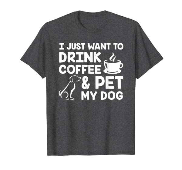 I Just Want To Drink Coffee And Pet My Dog Funny Dog Gift T-Shirt
