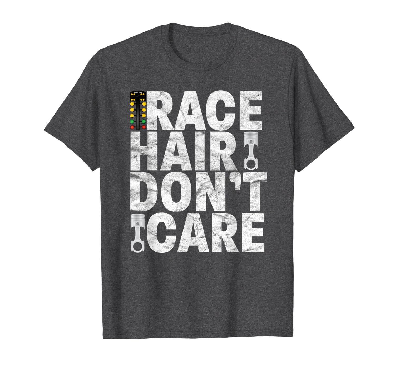 Race Hair Don't Care - Drag Racing T Shirt