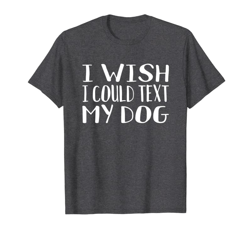 Funny Cute Dogs Lovers Gift: Fun I Wish I Could Text My Dog Sweatshirt Gift Trending Design T Shirt