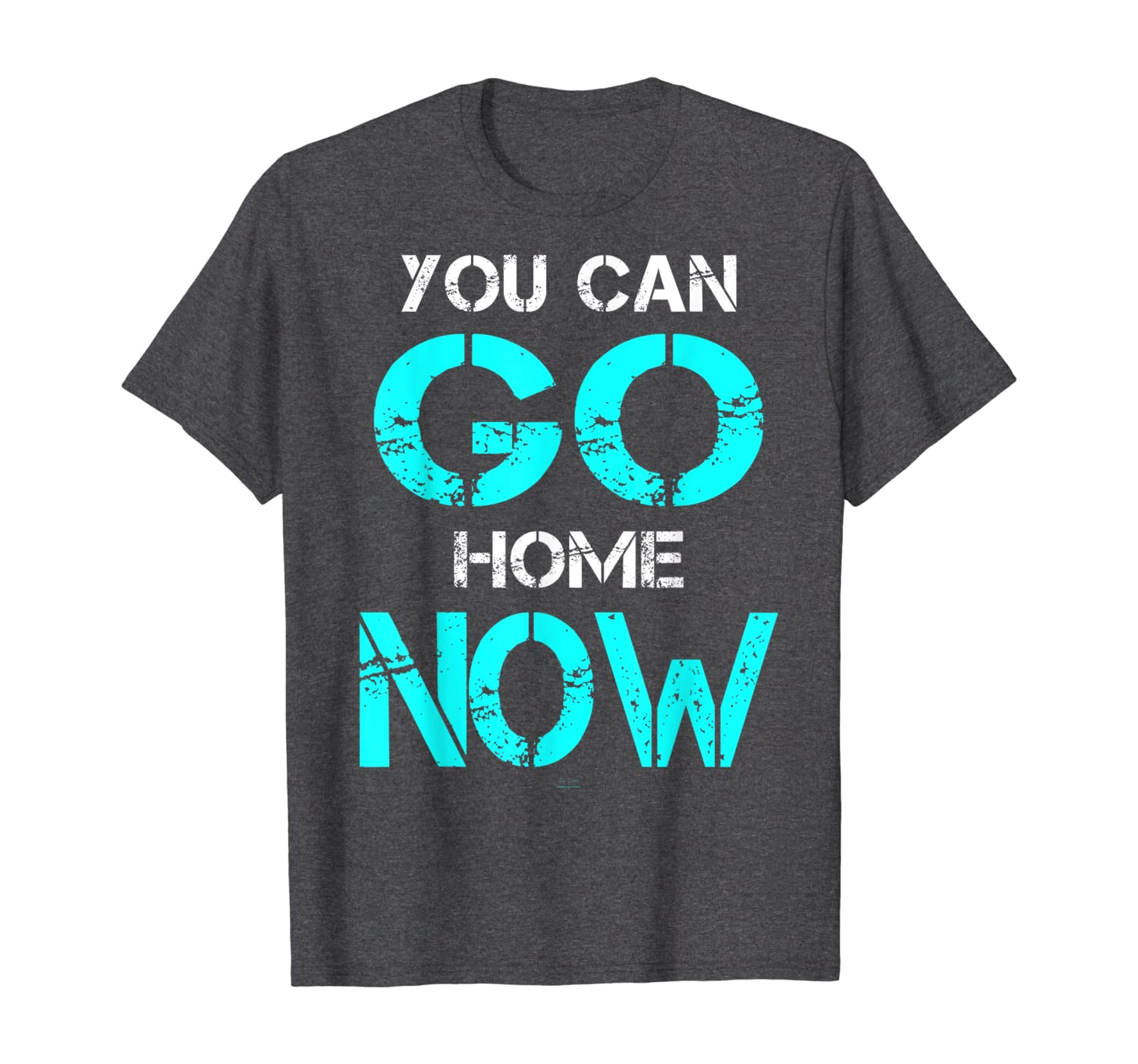 You Can Go Home Now t shirt fitness Workout Gym