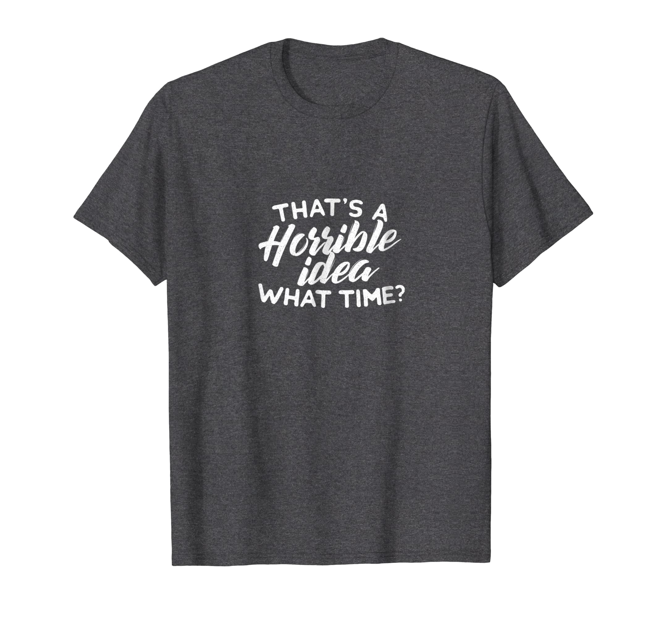 Thats A Horrible A Idea What Time   Funny Adventure T Shirt-Awarplus