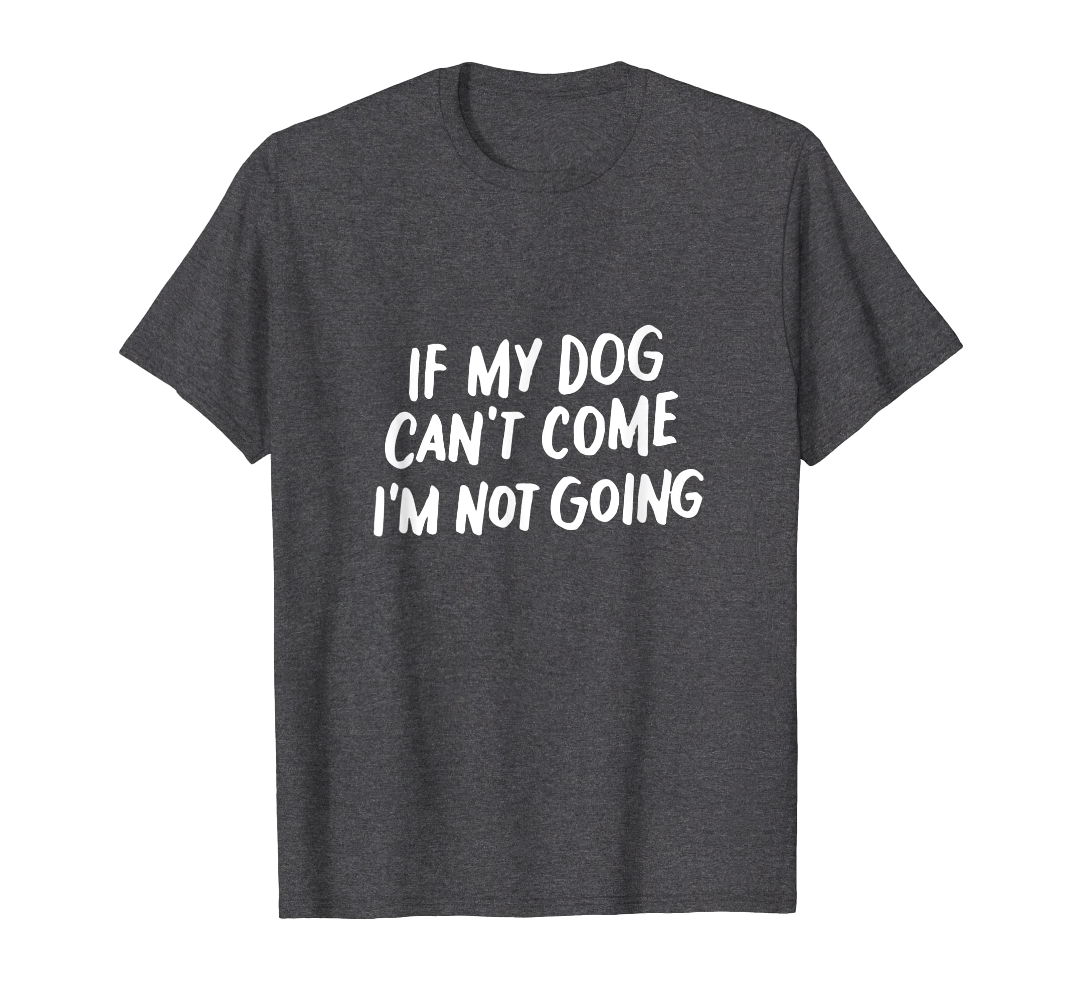 dbfbd62b711b Amazon.com: If My Dog Can't Come I'm Not Going Tee Shirt Men Women Gifts:  Clothing