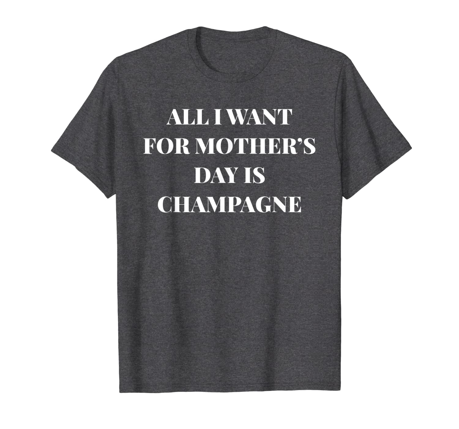 78d9d37e63 Amazon.com: All I Want for Mother's Day is Champagne Funny Shirt: Clothing